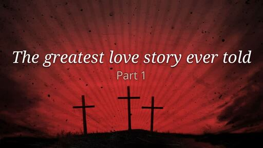 The greatest love story ever told Part 1 (Good Friday 2019)