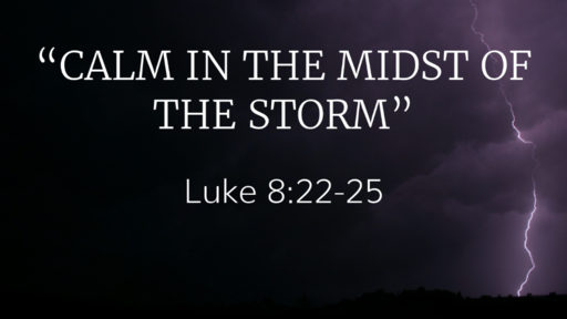 """""""Calm in the Midst of the Storm"""" (Luke 8:22-25)"""