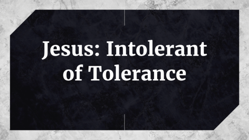 Jesus: Intolerant of Tolerance