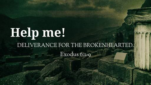 (Exodus 6:1-9) Help me! Deliverance for the Brokenhearted.