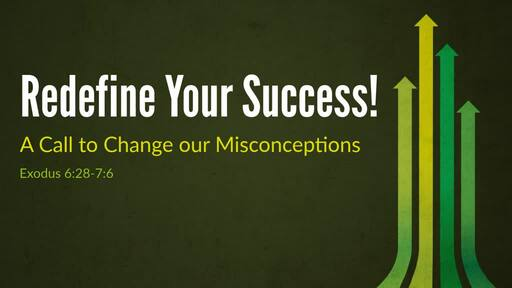 (Exodus 6:28-7:6) Redefine Your Success! - A Call to Change our Misconceptions