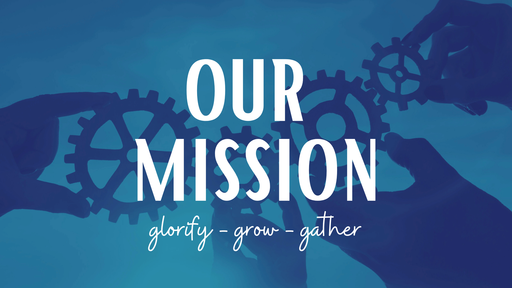 Our Mission: Glorify, Grow, Gather
