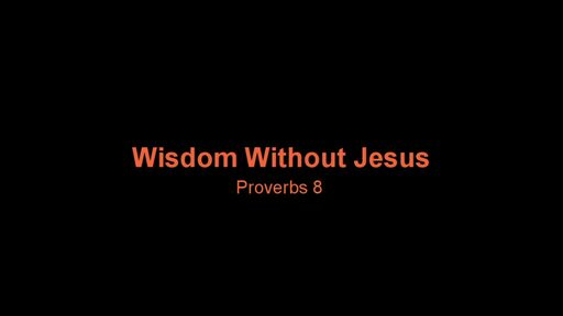 Proverbs 8 - Wisdom without Christ