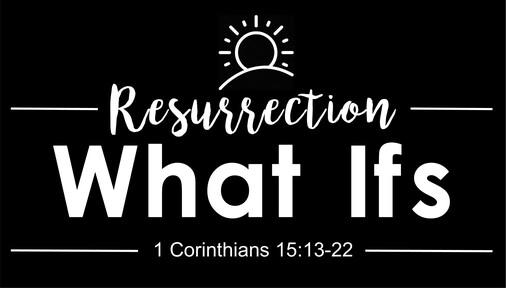Resurrection What Ifs (1 Corinthians 15:13-22)