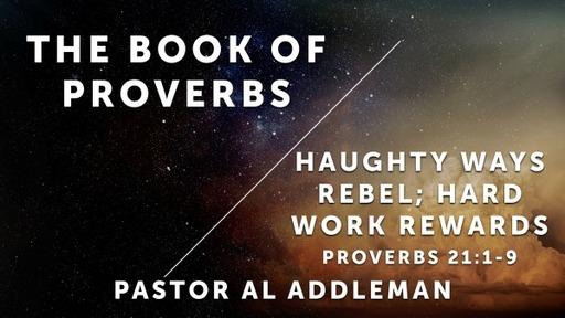 Haughty Ways Rebel; Hard Work Rewards - Proverbs 21:1-9
