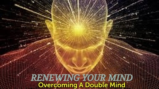 Renewing your Mind- Overcoming A Double Mind 1