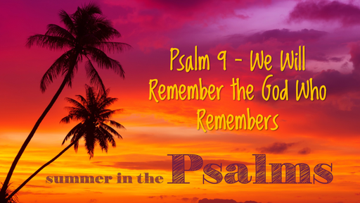 Psalm 9 - We Will Remember the God Who Remembers