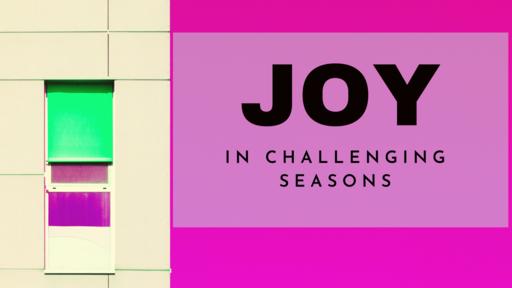 Joy in Challenging Seasons