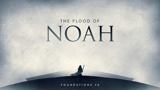 Foundations #6: The Flood of Noah (Part 1)