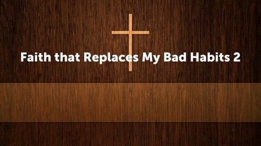 Faith that Replaces My Bad Habits 2