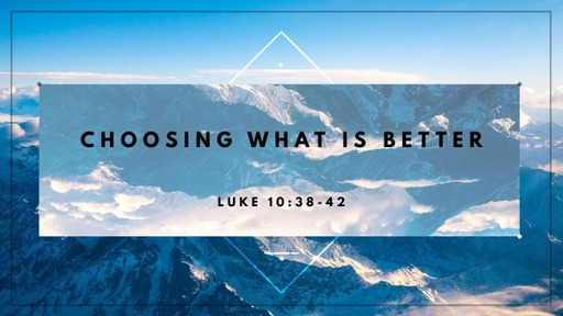Sunday, August 23rd 2020 Luke 10:38-42 Choosing What is Better