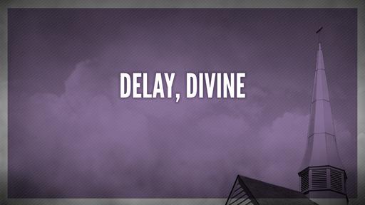 Delay, divine