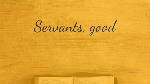 Servants, good