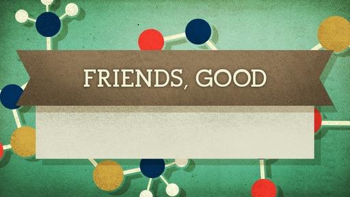 Friends, good