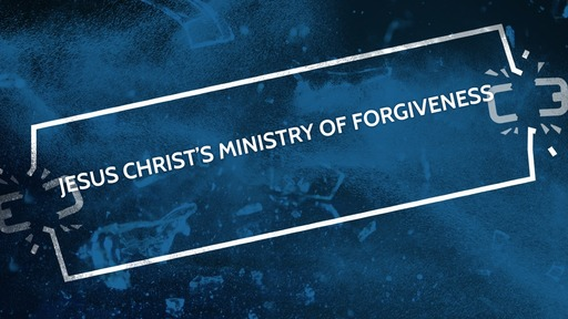 Jesus Christ's ministry of forgiveness