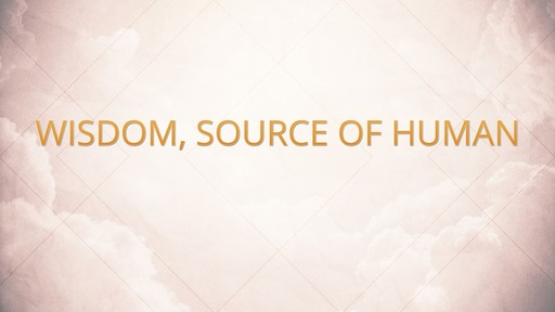 Wisdom, source of human