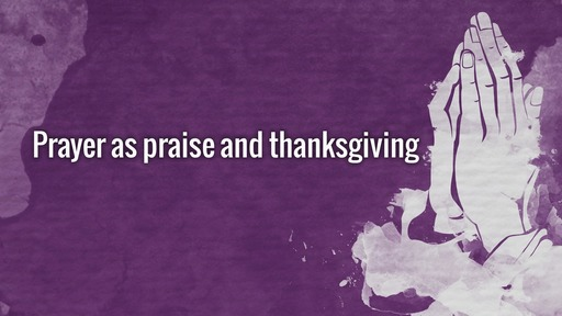 Prayer as praise and thanksgiving