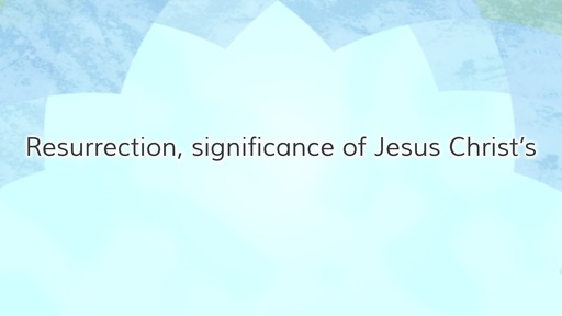 Resurrection, significance of Jesus Christ's