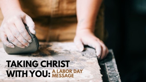 Taking Christ With You - A Labor Day Message