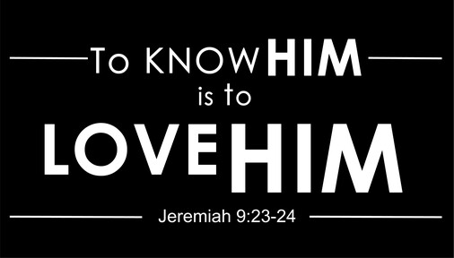 To Know Him is to Love Him (Jeremiah 9:23-24)