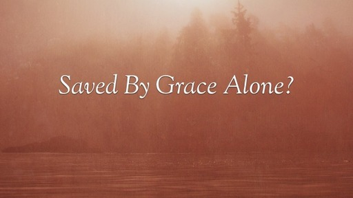 Saved By Grace Alone?