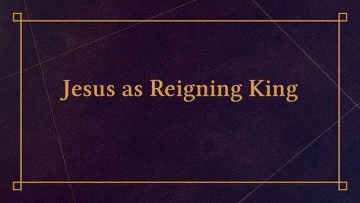 Jesus as Reigning King