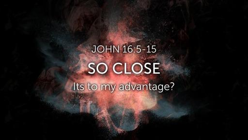 Sunday, Sept. 13 - So close - John 16:5