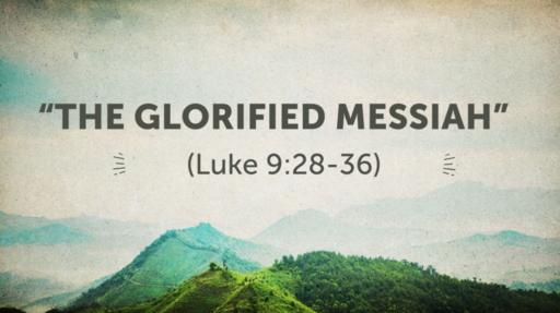 """The Glorified Messiah"" (Luke 9:28-36)"