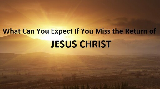What to expect if you miss the return of Jesus Christ