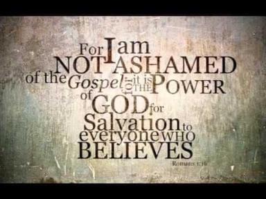 Romans 1: I am not ashamed.