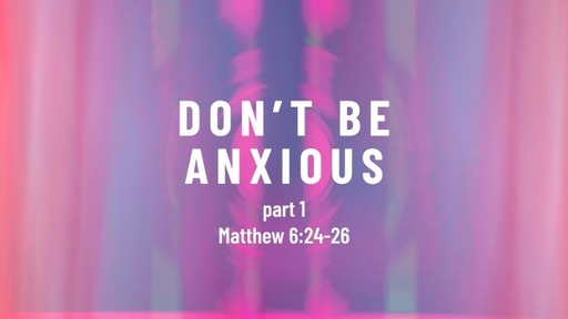 Matthew 6:24-26 / Don't be Anxious (part 1)