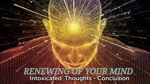 Renewing your Mind- Intoxicating thinking -Conclusion