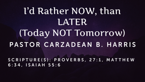 I'd Rather NOW than LATER - Today NOT Tomorrow