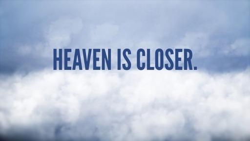 Heaven is Closer.