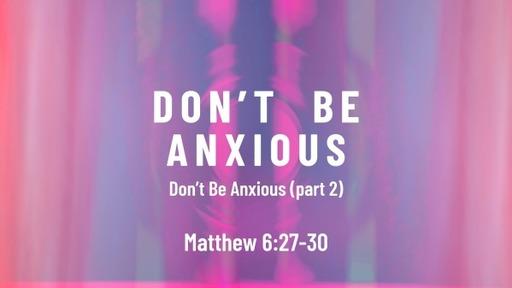 Matthew 6:27-30 / Don't Be Anxious (part 2)