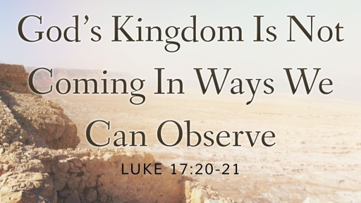 God's Kingdom Is Not Coming In Ways We Can Observe Luke 17.20-21