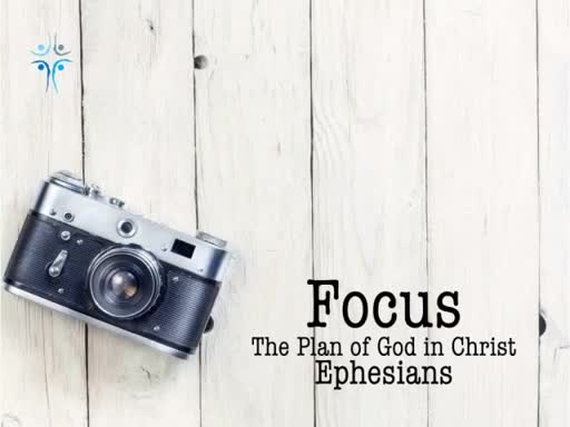 Ephesians - Focus - The Plan of God in Christ