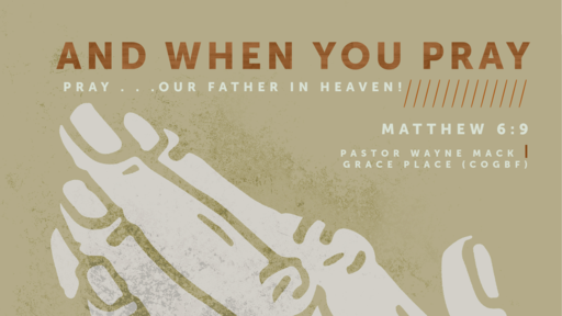 And When You Pray///Pray . . . Our Father in Heaven (Part 3)