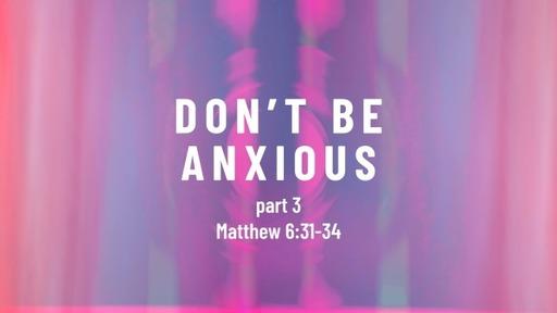 Matthew 6:31-34 / Don't Be Anxious (part 3)