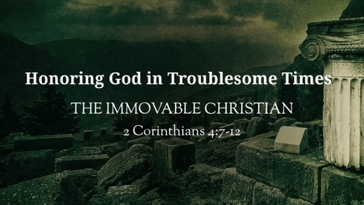 (2 Cor 4:7-12)[Honoring God in Troublesome Times] The Immovable Christian