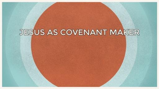 Jesus as Covenant Maker