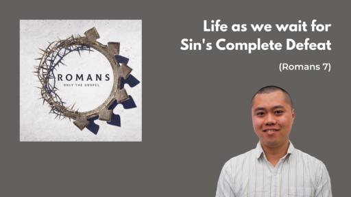 Life as we wait for Sin's Complete Defeat (Romans 7) - Felix Hui