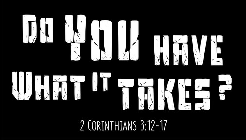 Do you have what it takes? (2 Corinthians 3:12-17)