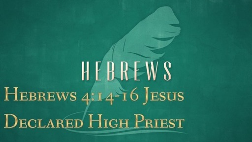 Hebrews 4:14-16 - Jesus Declared High Priest