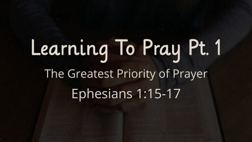 Learning To Pray : Part 1 - The Greatest Priority of Prayer