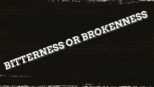 Bitterness or Brokenness