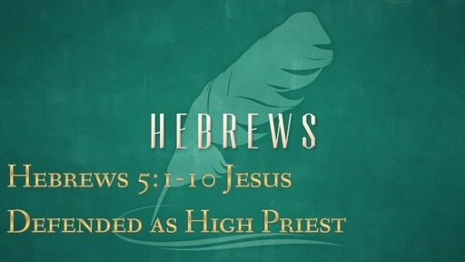 Hebrews 5:1-10 - Jesus Defended as High Priest