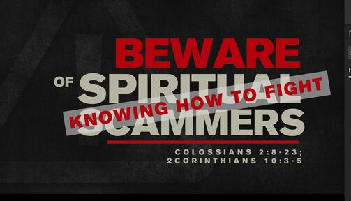 10252020 Beware of Spiritual Scammers: Knowing How to Fight Colossians 2:8-23; 2 Corinthians 10:3-5