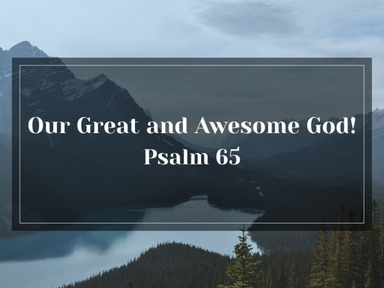 Psalm 65 - Our Great and Awesome God