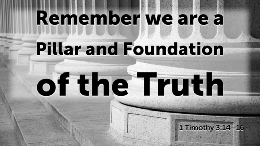 Remember we are a Pillar and Foundation of the Truth